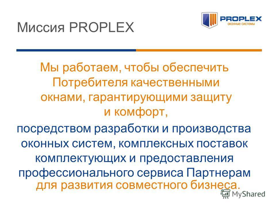 Мы работаем, чтобы обеспечить Потребителя качественными окнами, гарантирующими защиту и комфорт, Миссия PROPLEX посредством разработки и производства оконных систем, комплексных поставок комплектующих и предоставления профессионального сервиса Партне