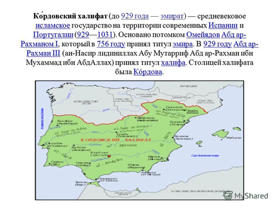 Ко́кокордовский халифат (до средневековое исламское государство на территории современных Испании и Португалии (9291031). Основано потомком Омейядов Абд ар- Рахманом I, который в 756 году принял титул эмира. В 929 году Абд ар- Рахман III (ан-Насир ли
