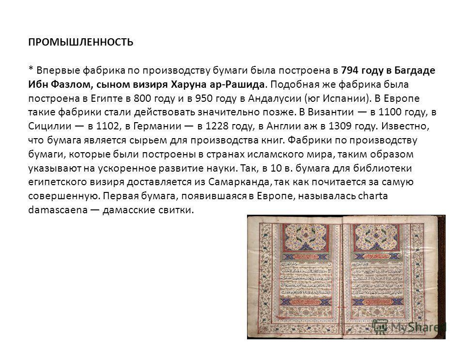 ПРОМЫШЛЕННОСТЬ * Впервые фабрика по производству бумаги была построена в 794 году в Багдаде Ибн Фазлом, сыном визиря Харуна ар-Рашида. Подобная же фабрика была построена в Египте в 800 году и в 950 году в Андалусии (юг Испании). В Европе такие фабрик