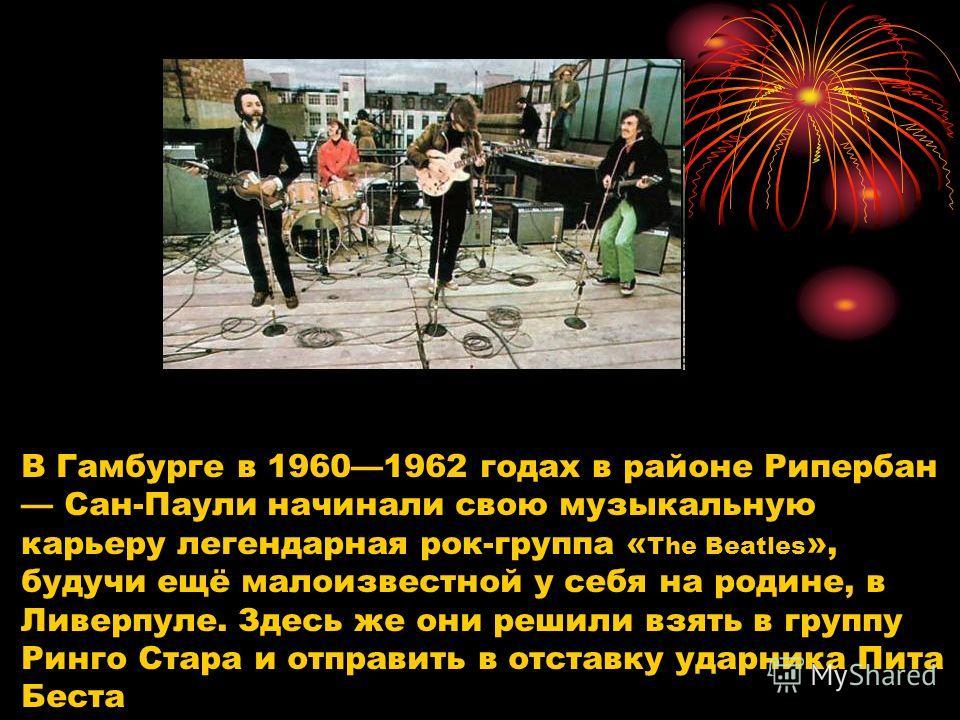 В Гаямбурге в 19601962 годах в районе Рипербан Сан-Паули начинали свою музыкальную карьеру легендарная рок-группа « The Beatles », будучи ещё малоизвестной у себя на родине, в Ливерпуле. Здесь же они решили взять в группу Ринго Стара и отправить в от