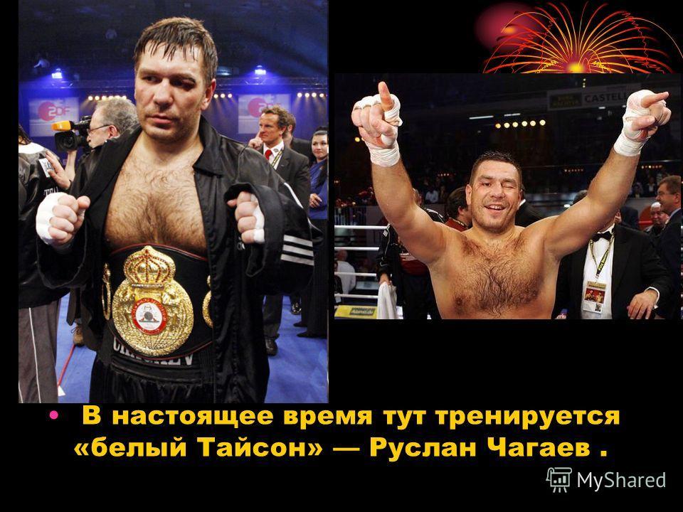 В настоящее время тут тренируется «белый Тайсон» Руслан Чагаев.