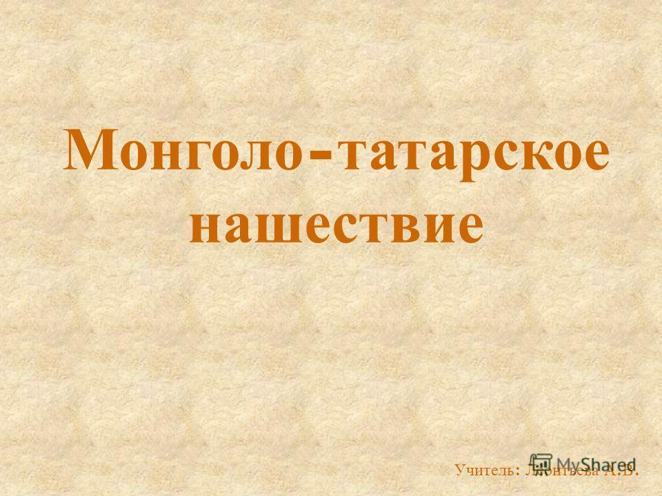 Монголо - татарское нашествие Учитель : Леонтьева А. В.