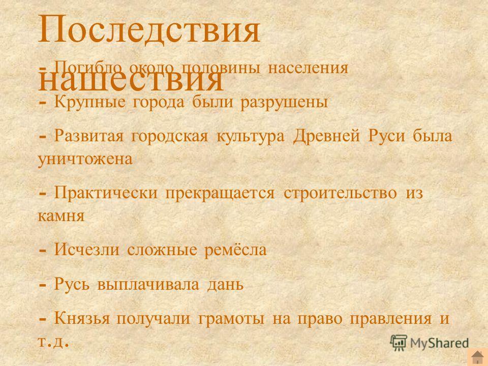 Последствия нашествия - Погибло около половины населения - Крупные города были разрушены - Развитая городская культура Древней Руси была уничтожена - Практически прекращается строительство из камня - Исчезли сложные ремёсла - Русь выплачивала дань -