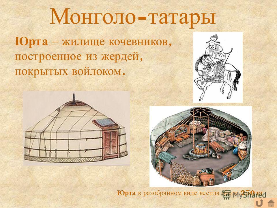 Монголо - татары Юрта в разобранном виде весила около 250 кг Юрта – жилище кочевников, построенное из жердей, покрытых войлоком.