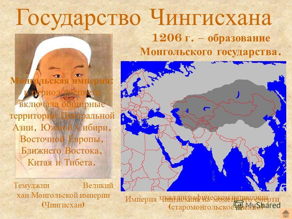 Государство Чингисхана Темуджин Великий хан Монгольской империи ( Чингисхан ) Имя Чингисхана в каллиграфическом написании ( старо монгольское письмо ) 1206 г. – образование Монгольского государства. Империя Чингисхана на момент его смерти Монгольская