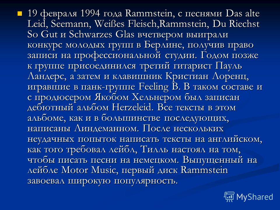 19 февраля 1994 года Rammstein, с песнями Das alte Leid, Seemann, Weißes Fleisch,Rammstein, Du Riechst So Gut и Schwarzes Glas вчетвером выиграли конкурс молодых групп в Берлине, получив право записи на профессиональной студии. Годом позже к группе п