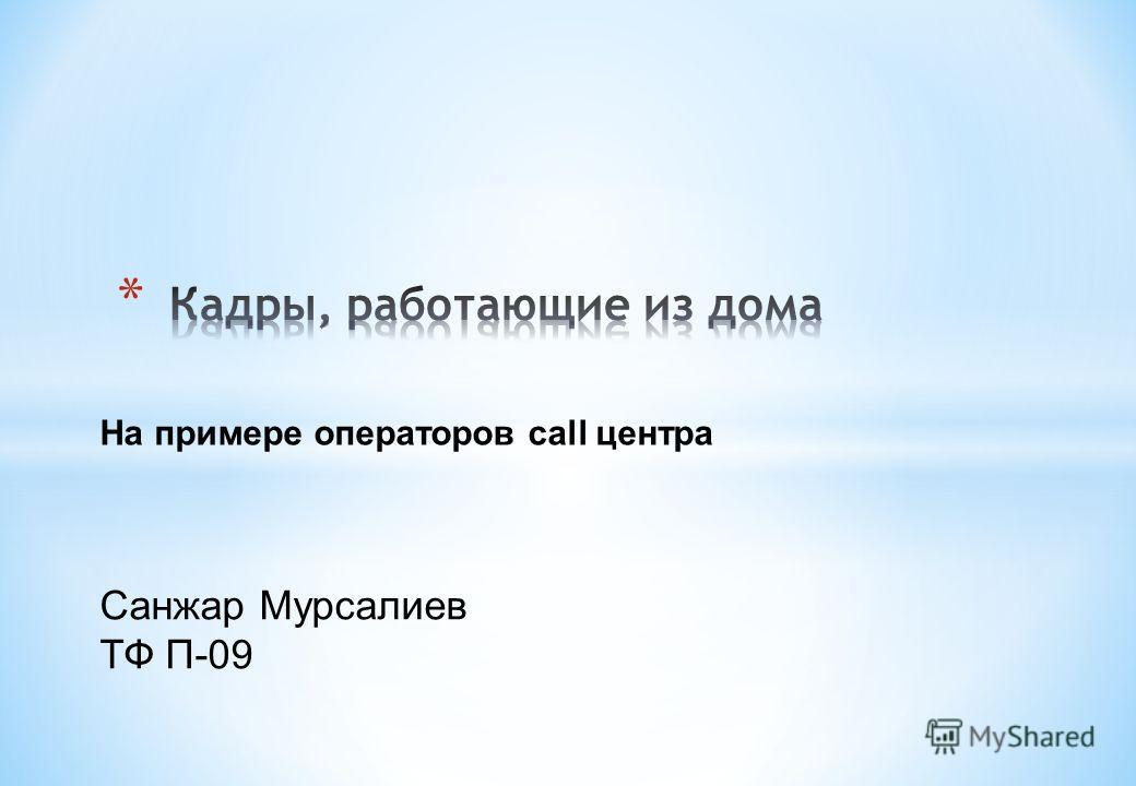 На примере операторов call центра Санжар Мурсалиев ТФ П-09