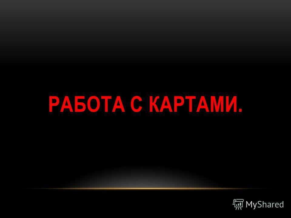 РАБОТА С КАРТАМИ.