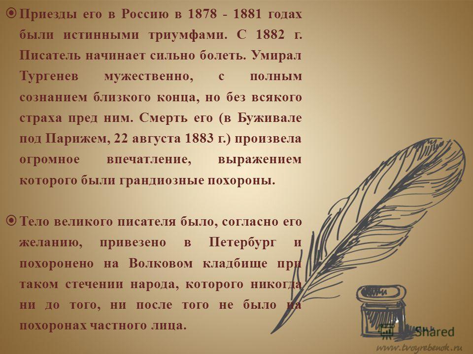 Приезды его в Россию в 1878 - 1881 годах были истинными триумфами. С 1882 г. Писатель начинает сильно болеть. Умирал Тургенев мужественно, с полным сознанием близкого конца, но без всякого страха пред ним. Смерть его (в Буживале под Парижем, 22 авгус