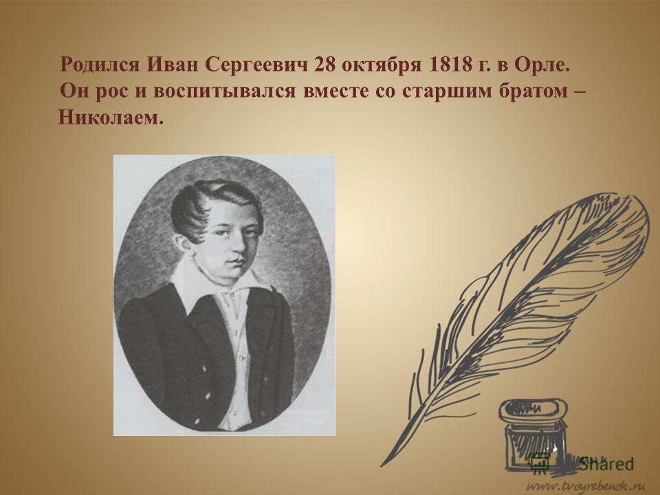 Родился Иван Сергеевич 28 октября 1818 г. в Орле. Он рос и воспитывался вместе со старшим братом – Николаем.