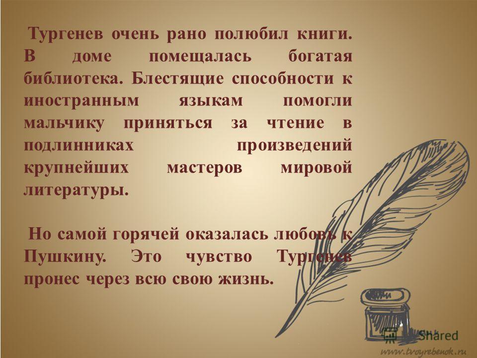 Тургенев очень рано полюбил книги. В доме помещалась богатая библиотека. Блестящие способности к иностранным языкам помогли мальчику приняться за чтение в подлинниках произведений крупнейших мастеров мировой литературы. Но самой горячей оказалась люб