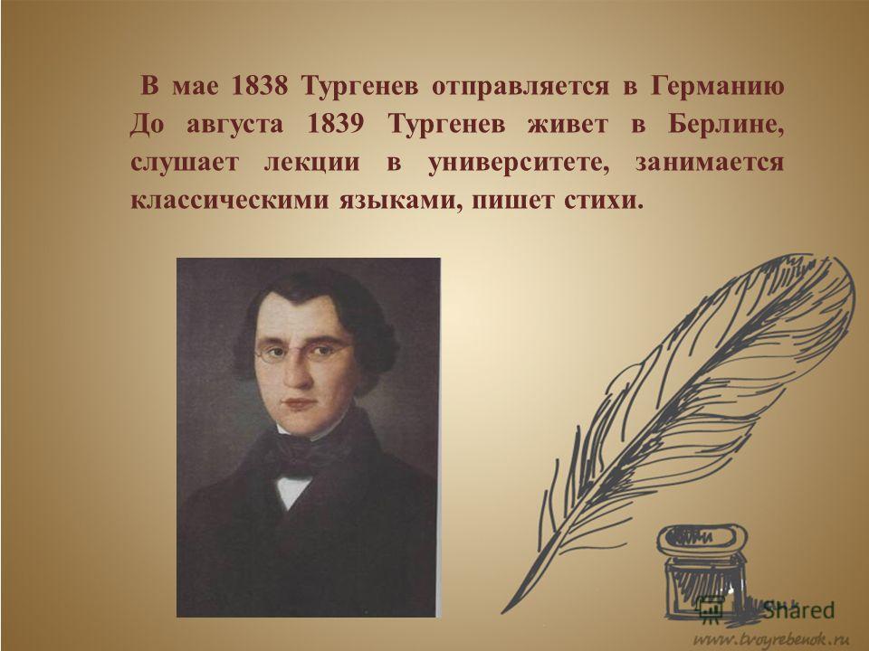 В мае 1838 Тургенев отправляется в Германию До августа 1839 Тургенев живет в Берлине, слушает лекции в университете, занимается классическими языками, пишет стихи.