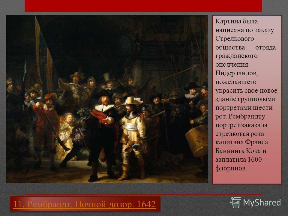 11. Рембрандт. Ночной дозор. 1642 Картина была написана по заказу Стрелкового общества отряда гражданского ополчения Нидерландов, пожелавшего украсить свое новое здание групповыми портретами шести рот. Рембрандту портрет заказала стрелковая рота капи