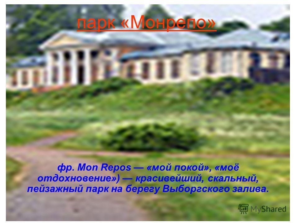 парк «Монрепо» фр. Mon Repos «мой покой», «моё отдохновение») красивейший, скальный, пейзажный парк на берегу Выборгского залива.