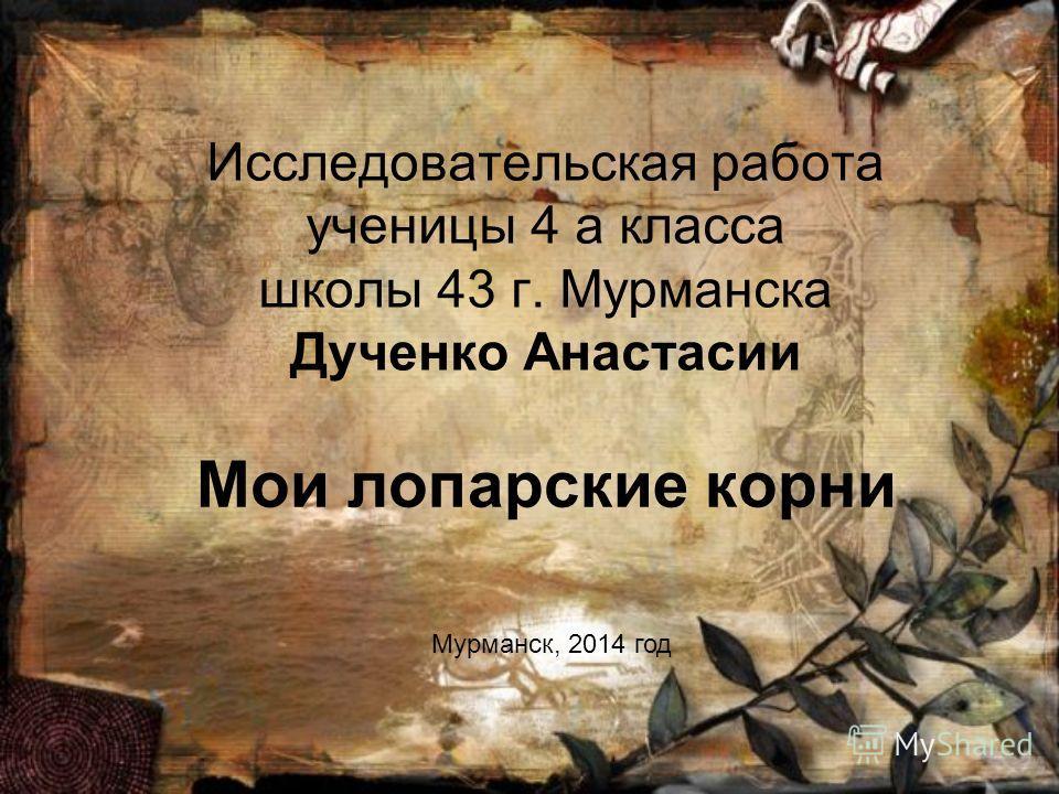 Исследовательская работа ученицы 4 а класса школы 43 г. Мурманска Дученко Анастасии Мои лопарские корни Мурманск, 2014 год