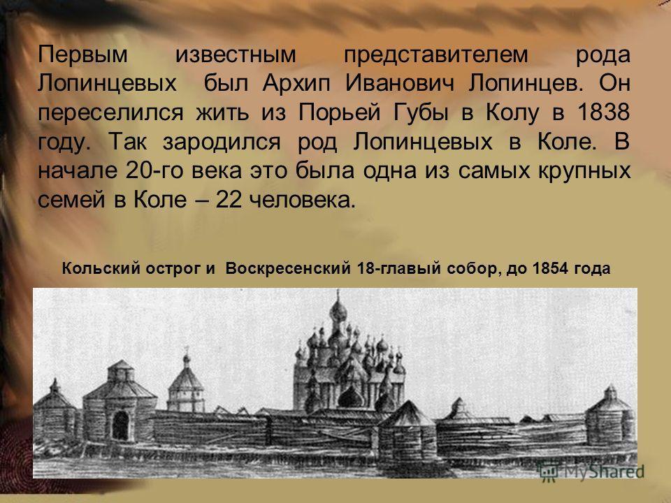 Первым известным представителем рода Лопинцевых был Архип Иванович Лопинцев. Он переселился жить из Порьей Губы в Колу в 1838 году. Так зародился род Лопинцевых в Коле. В начале 20-го века это была одна из самых крупных семей в Коле – 22 человека. Ко
