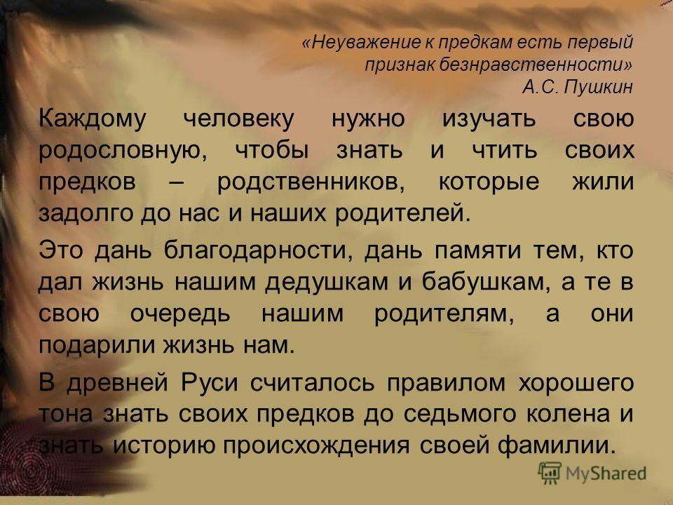 «Неуважение к предкам есть первый признак безнравственности» А.С. Пушкин Каждому человеку нужно изучать свою родословную, чтобы знать и чтить своих предков – родственников, которые жили задолго до нас и наших родителей. Это дань благодарности, дань п
