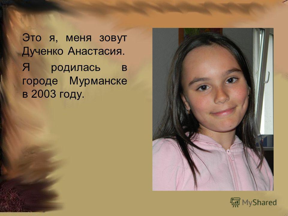 Это я, меня зовут Дученко Анастасия. Я родилась в городе Мурманске в 2003 году.