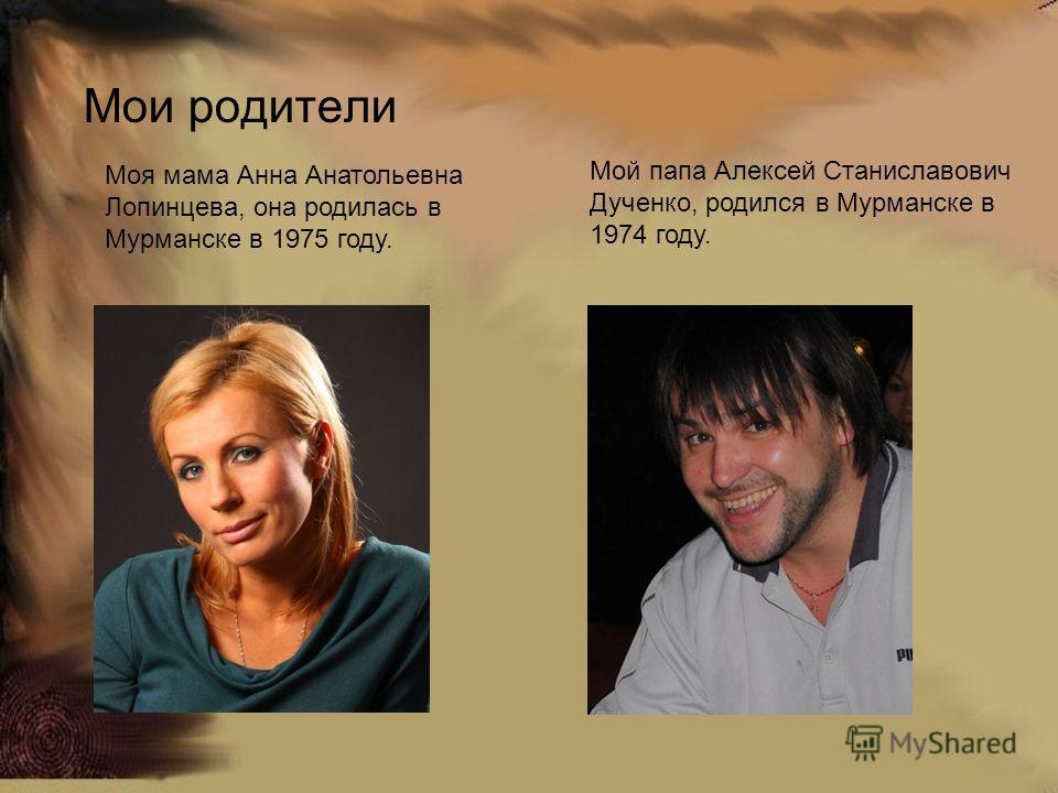 Мои родители Моя мама Анна Анатольевна Лопинцева, она родилась в Мурманске в 1975 году. Мой папа Алексей Станиславович Дученко, родился в Мурманске в 1974 году.