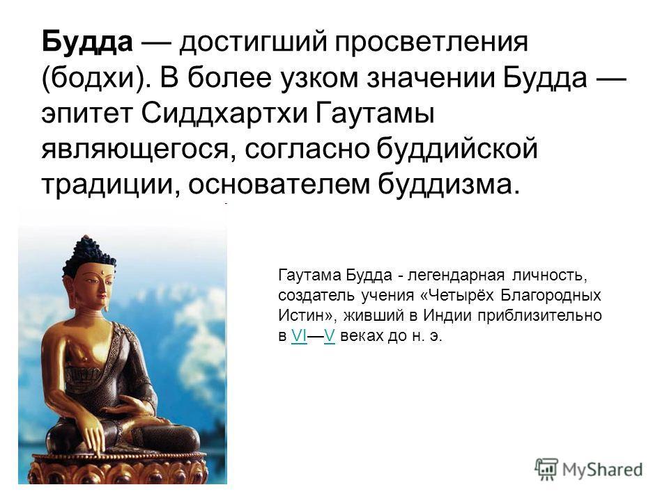 Будда достигший просветления (бодхи). В более узком значении Будда эпитет Сиддхартхи Гаутамы являющегося, согласно буддийской традиции, основателем буддизма. Гаутама Будда - легендарная личность, создатель учения «Четырёх Благородных Истин», живший в