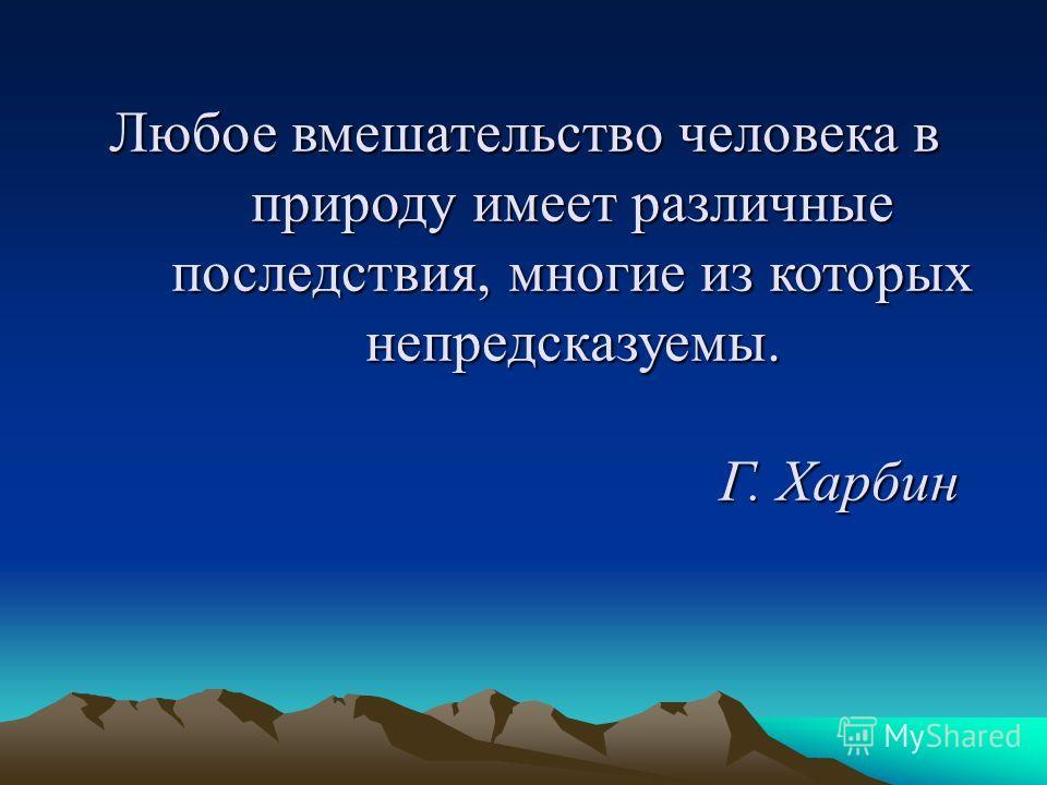 Любое вмешательство человека в природу имеет различные последствия, многие из которых непредсказуемы. Г. Харбин
