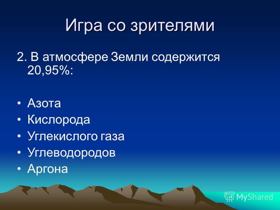 Игра со зрителями 2. В атмосфере Земли содержится 20,95%: Азота Кислорода Углекислого газа Углеводородов Аргона