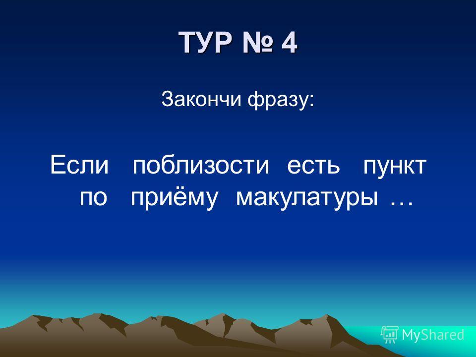ТУР 4 Закончи фразу: Если поблизости есть пункт по приёму макулатуры …