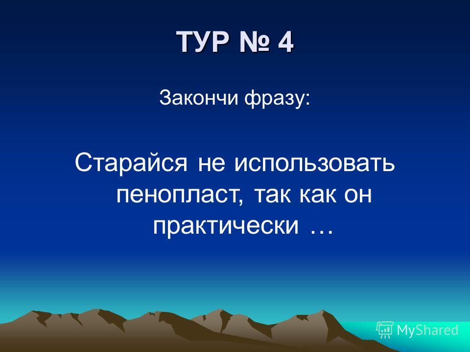 ТУР 4 Закончи фразу: Старайся не использовать пенопласт, так как он практически …