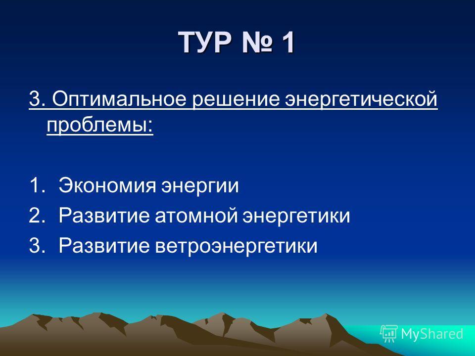 ТУР 1 3. Оптимальное решение энергетической проблемы: 1. Экономия энергии 2. Развитие атомной энергетики 3. Развитие ветроэнергетики