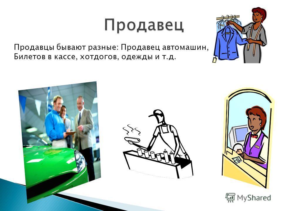 Продавцы бывают разные: Продавец автомашин, Билетов в кассе, хот-догов, одежды и т.д.