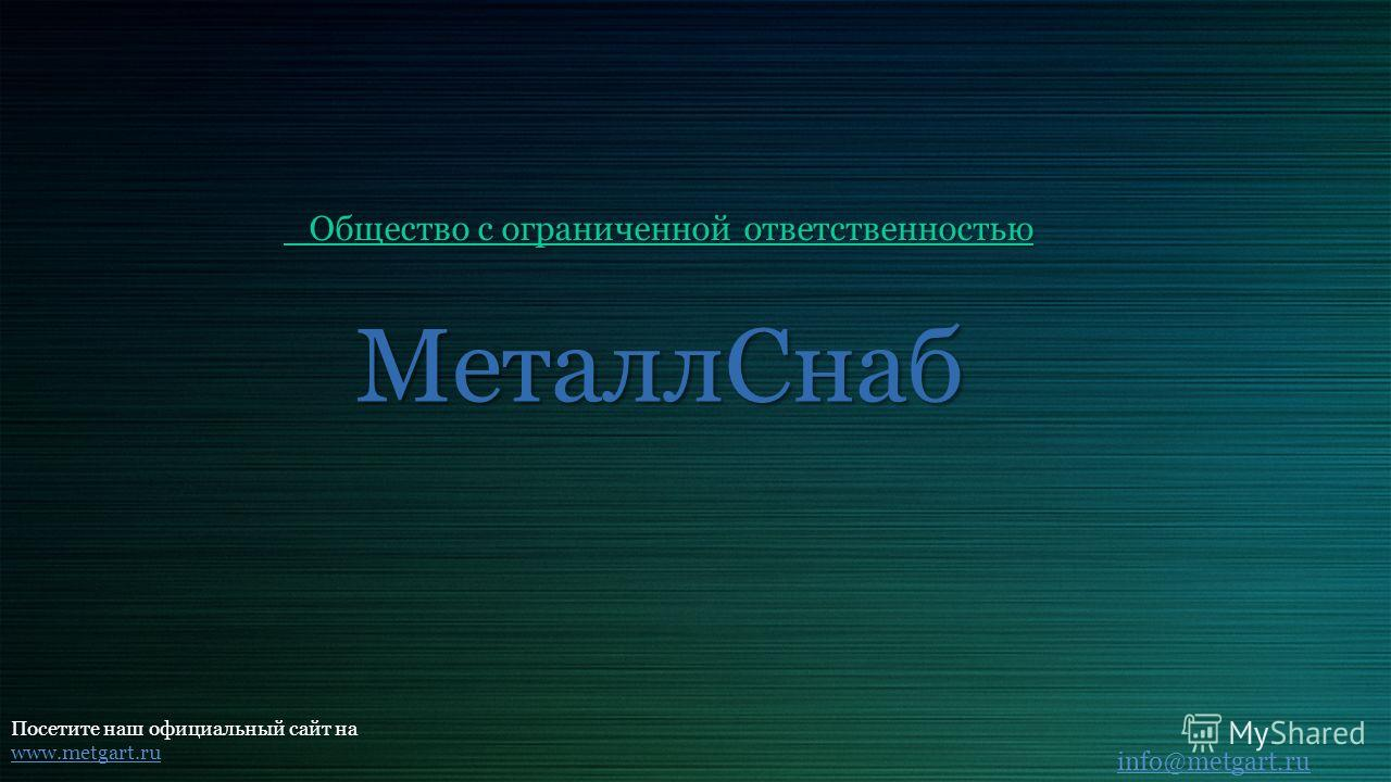Металл Снаб Общество с ограниченной ответственностью Общество с ограниченной ответственностью Посетите наш официальный сайт на www.metgart.ru info@metgart.ru