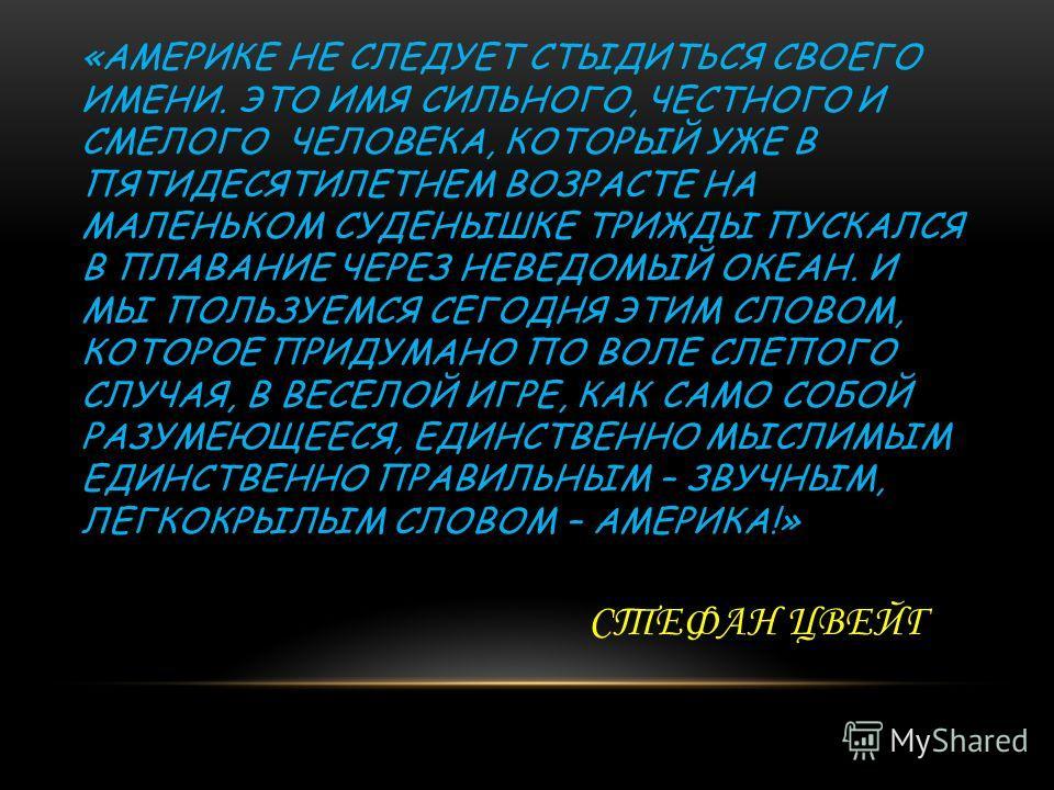«АМЕРИКЕ НЕ СЛЕДУЕТ СТЫДИТЬСЯ СВОЕГО ИМЕНИ. ЭТО ИМЯ СИЛЬНОГО, ЧЕСТНОГО И СМЕЛОГО ЧЕЛОВЕКА, КОТОРЫЙ УЖЕ В ПЯТИДЕСЯТИЛЕТНЕМ ВОЗРАСТЕ НА МАЛЕНЬКОМ СУДЕНЫШКЕ ТРИЖДЫ ПУСКАЛСЯ В ПЛАВАНИЕ ЧЕРЕЗ НЕВЕДОМЫЙ ОКЕАН. И МЫ ПОЛЬЗУЕМСЯ СЕГОДНЯ ЭТИМ СЛОВОМ, КОТОРОЕ П
