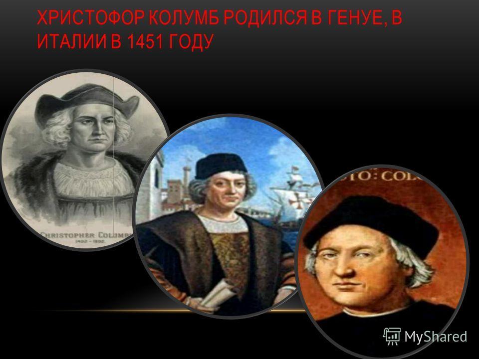 ХРИСТОФОР КОЛУМБ РОДИЛСЯ В ГЕНУЕ, В ИТАЛИИ В 1451 ГОДУ