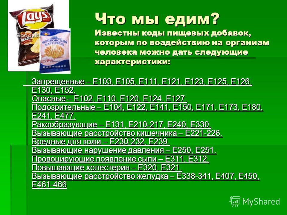 Что мы едим? Известны коды пищевых добавок, которым по воздействию на организм человека можно дать следующие характеристики: Запрещенные – Е103, Е105, Е111, Е121, Е123, Е125, Е126, Е130, Е152. Опасные – Е102, Е110, Е120, Е124, Е127. Подозрительные –