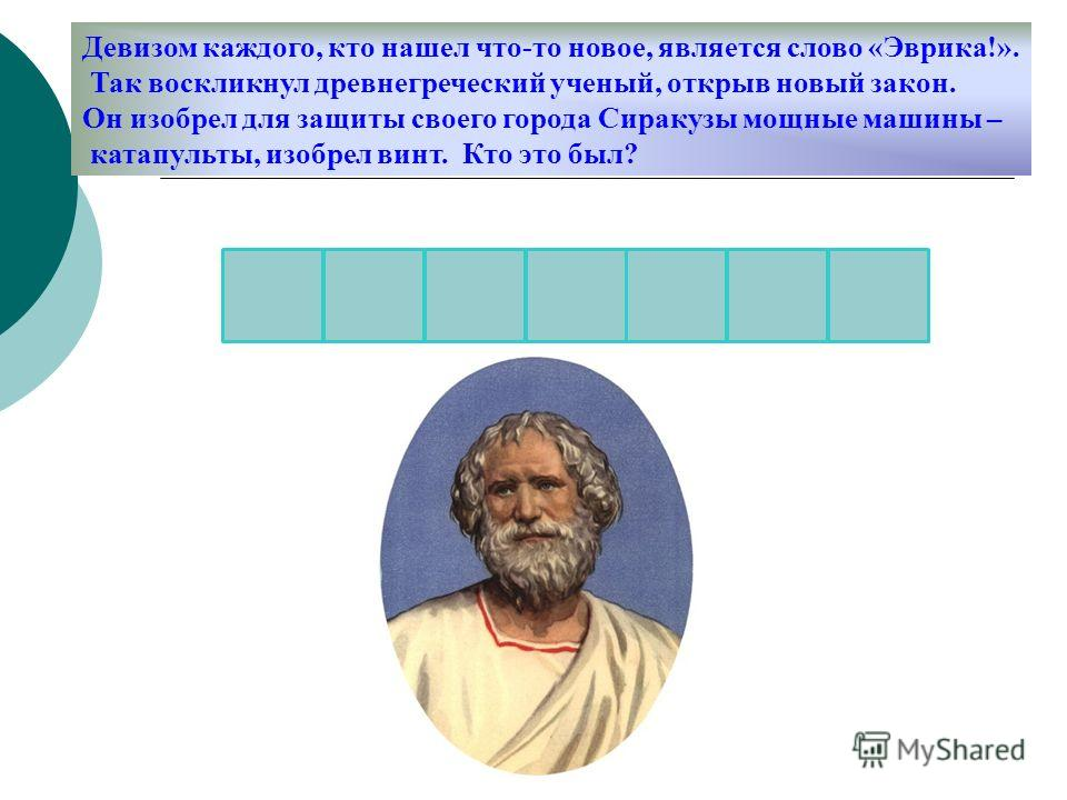 Девизом каждого, кто нашел что-то новое, является слово «Эврика!». Так воскликнул древнегреческий ученый, открыв новый закон. Он изобрел для защиты своего города Сиракузы мощные машины – катапульты, изобрел винт. Кто это был?