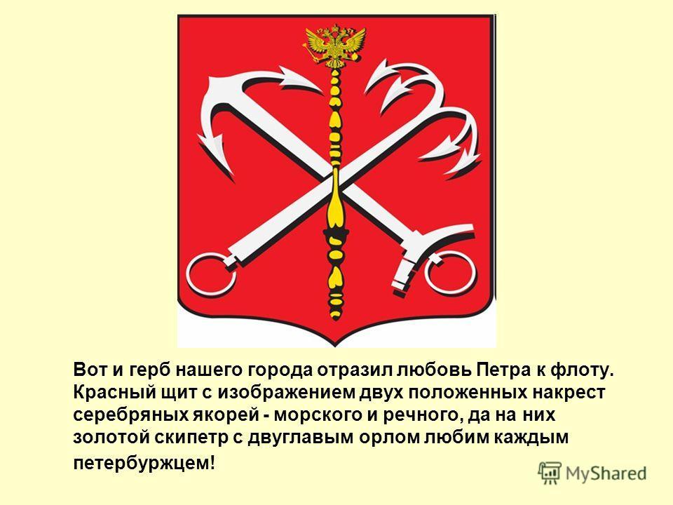 Вот и герб нашего города отразил любовь Петра к флоту. Красный щит с изображением двух положенных накрест серебряных якорей - морского и речного, да на них золотой скипетр с двуглавым орлом любим каждым петербуржцем!