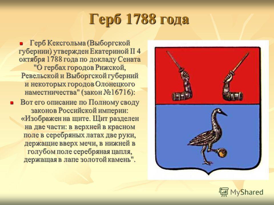 Герб 1788 года Герб 1788 года Герб Кексгольма (Выборгской губернии) утвержден Екатериной II 4 октября 1788 года по докладу Сената