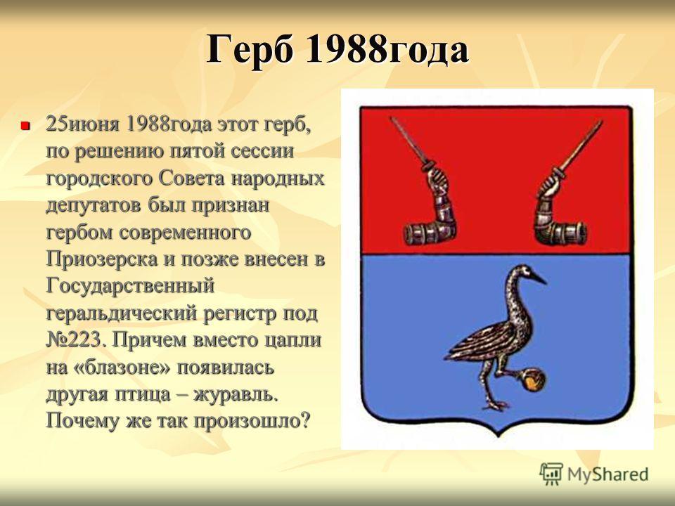 Герб 1988 года 25 июня 1988 года этот герб, по решению пятой сессии городского Совета народных депутатов был признан гербом современного Приозерска и позже внесен в Государственный геральдический регистр под 223. Причем вместо цапли на «блазоне» появ