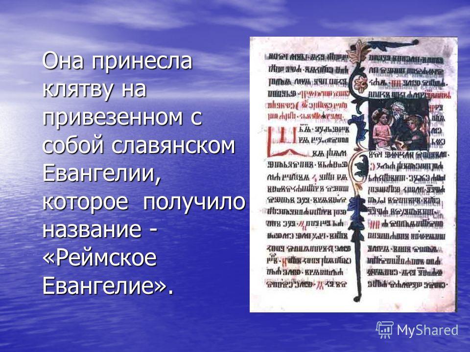 Она принесла клятву на привезенном с собой славянском Евангелии, которое получило название - «Реймское Евангелие».