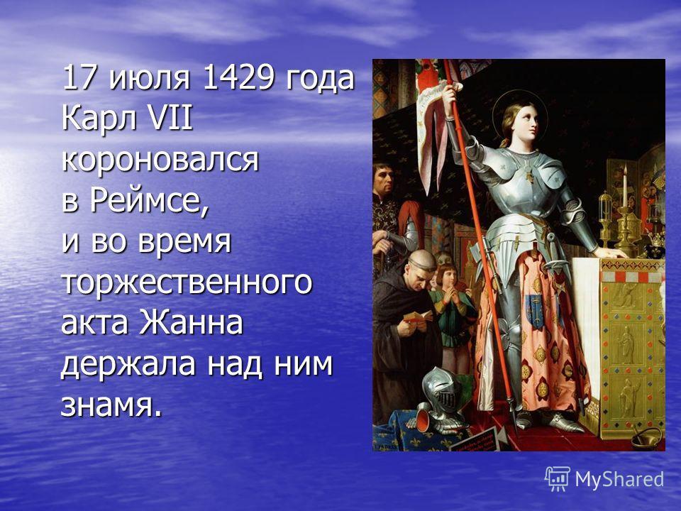 17 июля 1429 года Карл VII короновался в Реймсе, и во время торжественного акта Жанна держала над ним знамя.