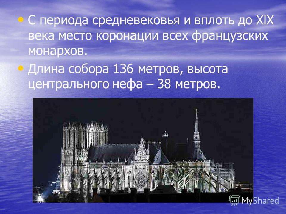 С периода средневековья и вплоть до XlX века место коронации всех французских монархов. Длина собора 136 метров, высота центрального нефа – 38 метров.