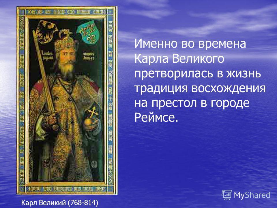 Именно во времена Карла Великого претворилась в жизнь традиция восхождения на престол в городе Реймсе. Карл Великий (768-814)
