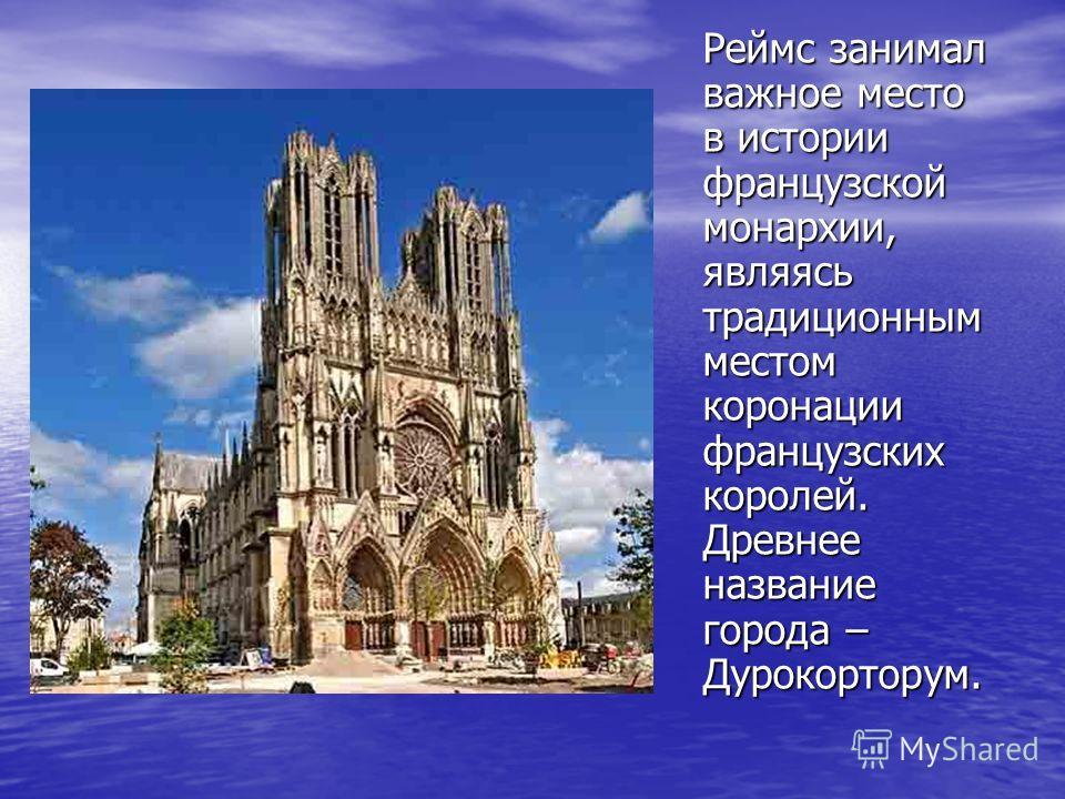 Реймс занимал важное место в истории французской монархии, являясь традиционным местом коронации французских королей. Древнее название города – Дурокорторум.