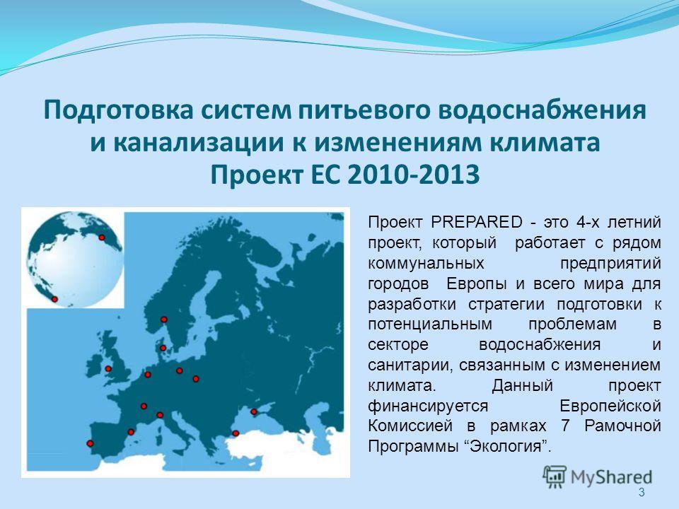 3 Подготовка систем питьевого водоснабжения и канализации к изменениям климата Проект ЕС 2010-2013 Проект PREPARED - это 4-х летний проект, который работает с рядом коммунальных предприятий городов Европы и всего мира для разработки стратегии подгото
