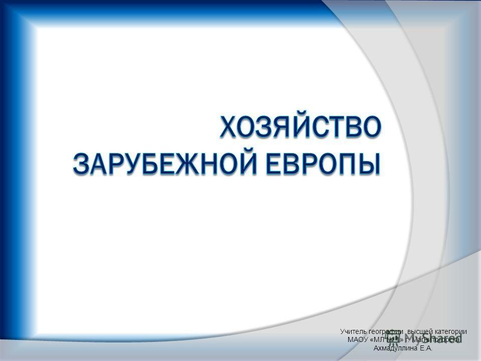 Учитель географии высшей категории МАОУ «МЛ 1» г. Магнитогорска Ахмадуллина Е.А.