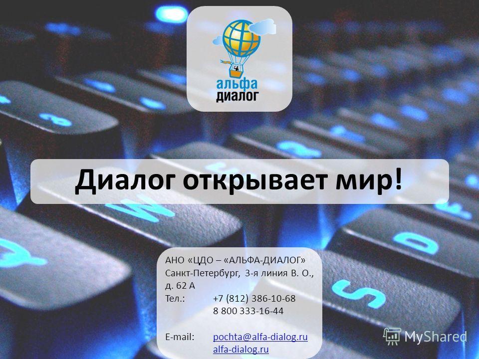 Диалог открывает мир! АНО «ЦДО – «АЛЬФА-ДИАЛОГ» Санкт-Петербург, 3-я линия В. О., д. 62 А Тел.:+7 (812) 386-10-68 8 800 333-16-44 E-mail: pochta@alfa-dialog.rupochta@alfa-dialog.ru alfa-dialog.ru