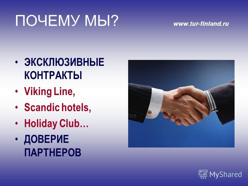 ПОЧЕМУ МЫ? www.tur-finland.ru ЭКСКЛЮЗИВНЫЕ КОНТРАКТЫ Viking Line, Scandic hotels, Holiday Club… ДОВЕРИЕ ПАРТНЕРОВ
