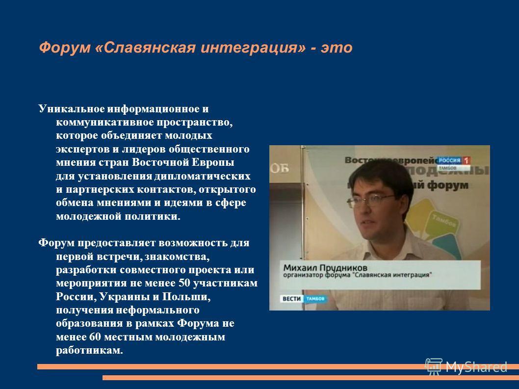 Форум «Славянская интеграция» - это Уникальное информационное и коммуникативное пространство, которое объединяет молодых экспертов и лидеров общественного мнения стран Восточной Европы для установления дипломатических и партнерских контактов, открыто