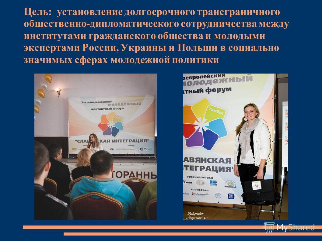 Цель: установление долгосрочного трансграничного общественно-дипломатического сотрудничества между институтами гражданского общества и молодыми экспертами России, Украины и Польши в социально значимых сферах молодежной политики