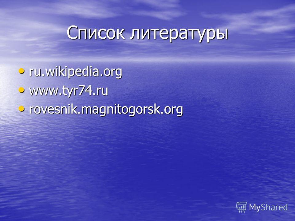 Список литературы ru.wikipedia.org ru.wikipedia.org www.tyr74. ru www.tyr74. ru rovesnik.magnitogorsk.org rovesnik.magnitogorsk.org